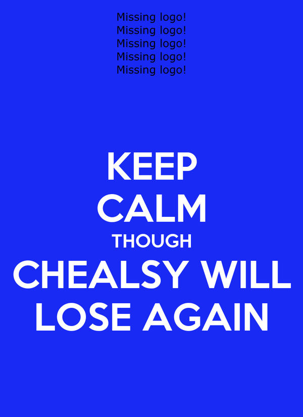 KEEP CALM THOUGH CHEALSY WILL LOSE AGAIN