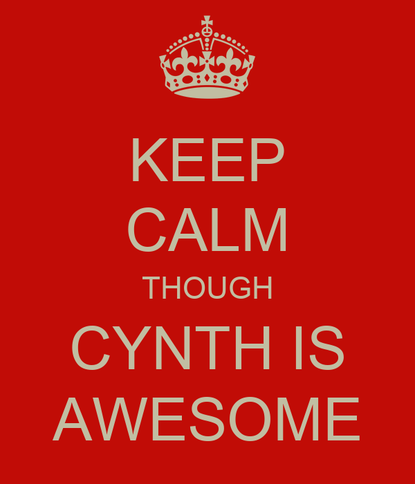 KEEP CALM THOUGH CYNTH IS AWESOME