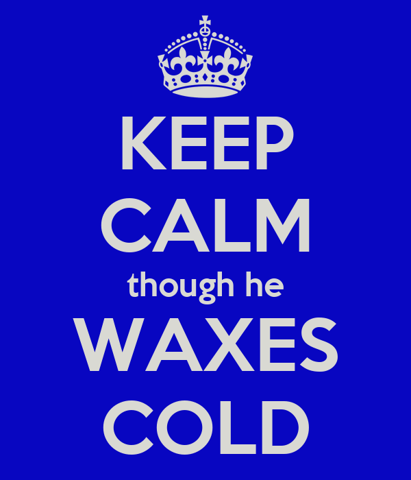 KEEP CALM though he WAXES COLD
