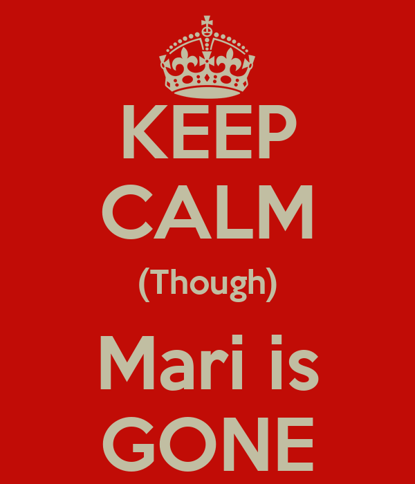 KEEP CALM (Though) Mari is GONE