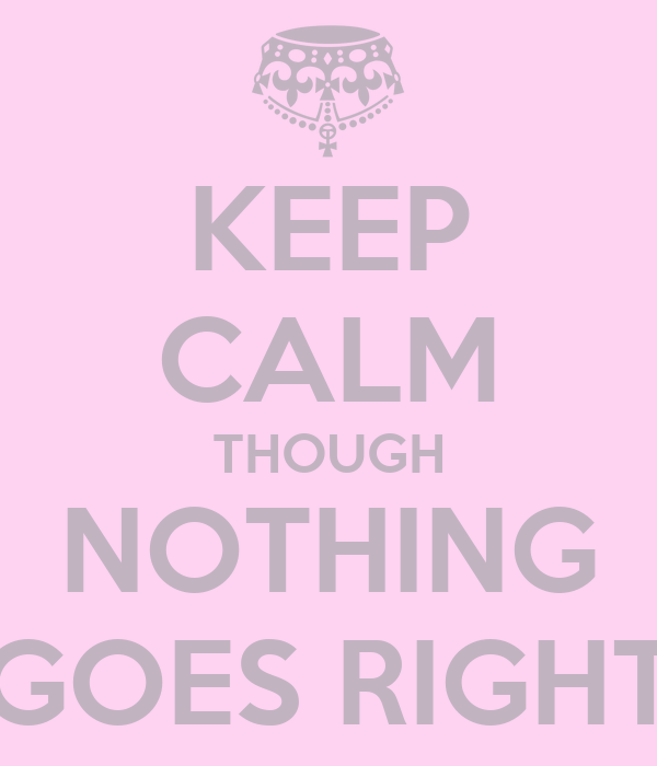 KEEP CALM THOUGH NOTHING GOES RIGHT