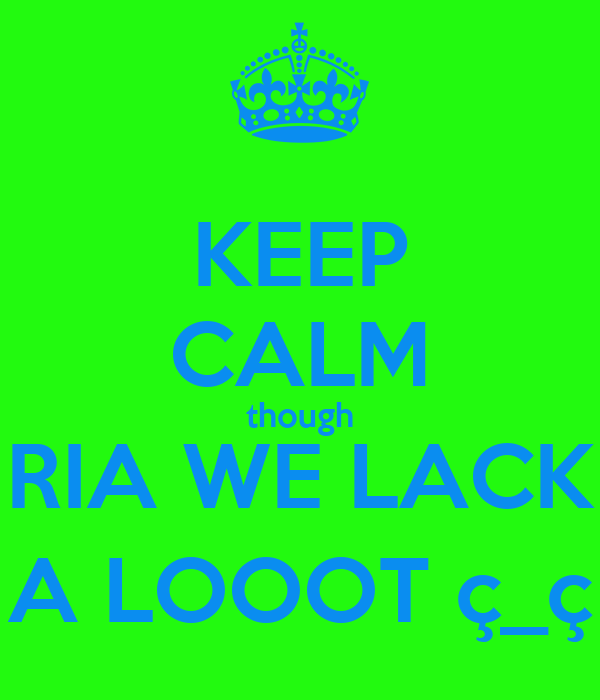 KEEP CALM though RIA WE LACK A LOOOT ç_ç