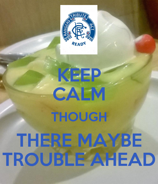KEEP CALM THOUGH THERE MAYBE TROUBLE AHEAD