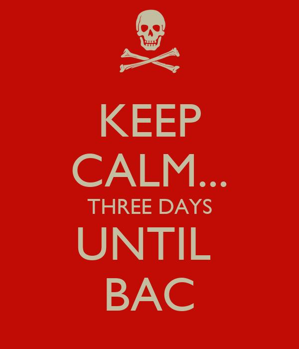 KEEP CALM... THREE DAYS UNTIL  BAC