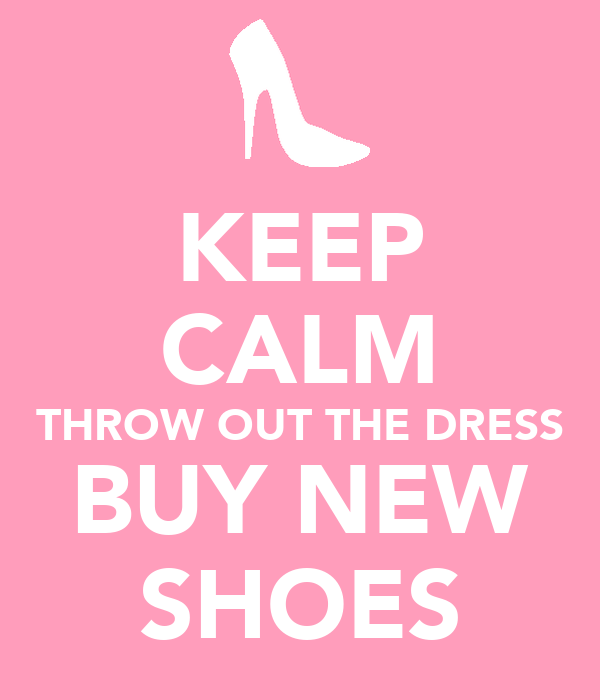 KEEP CALM THROW OUT THE DRESS BUY NEW SHOES