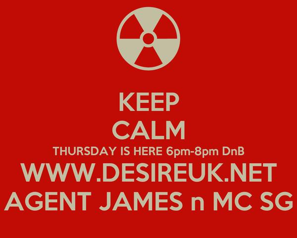 KEEP CALM THURSDAY IS HERE 6pm-8pm DnB WWW.DESIREUK.NET AGENT JAMES n MC SG