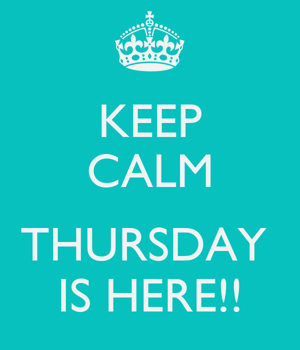 KEEP CALM  THURSDAY  IS HERE!!