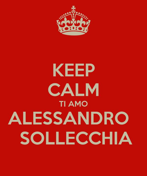 KEEP CALM TI AMO ALESSANDRO    SOLLECCHIA