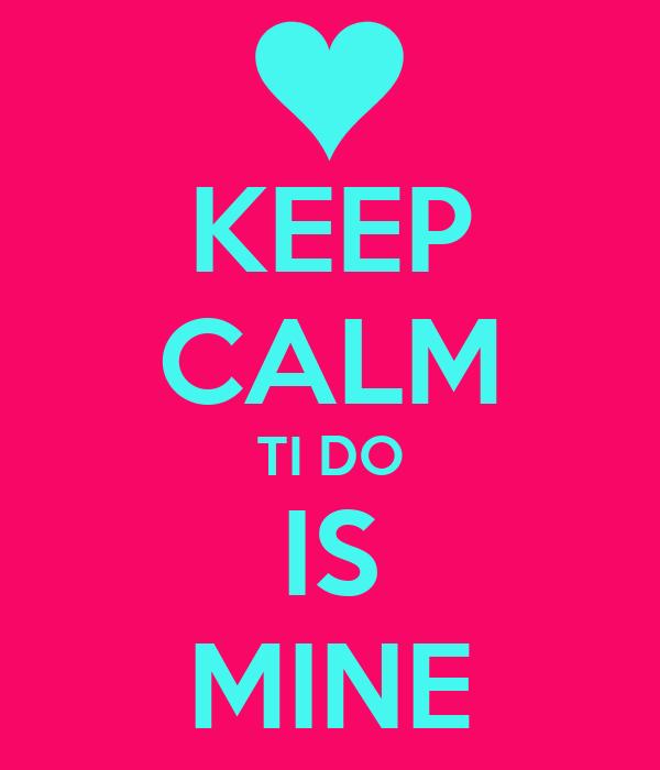 KEEP CALM TI DO IS MINE