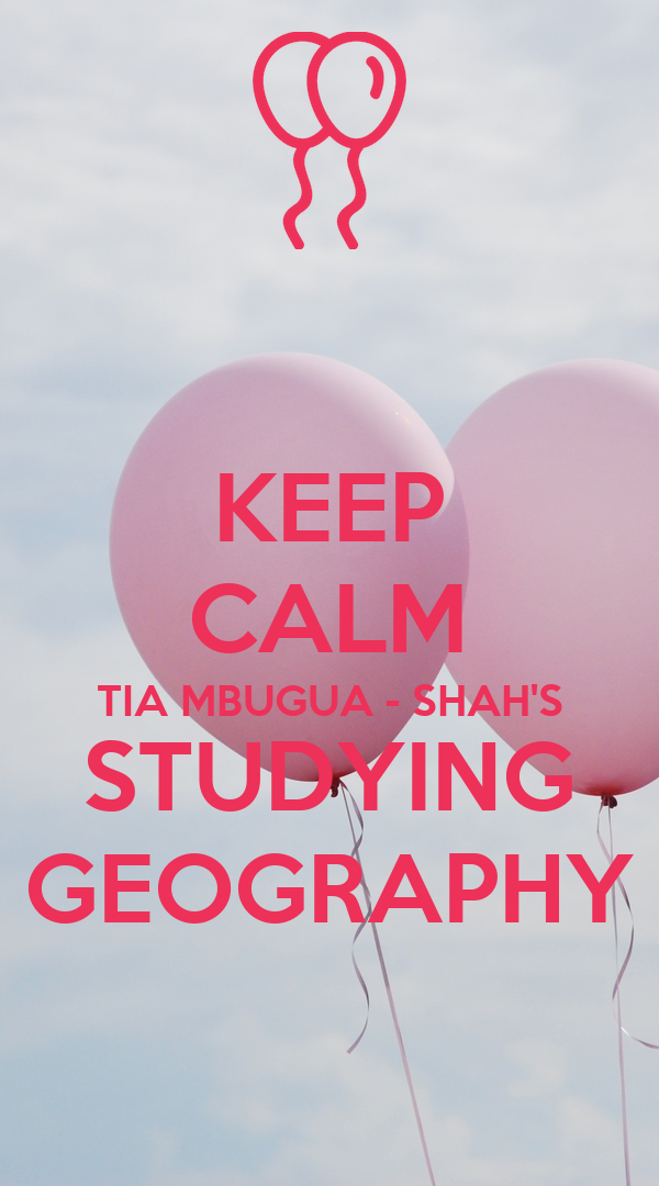KEEP CALM TIA MBUGUA - SHAH'S STUDYING GEOGRAPHY