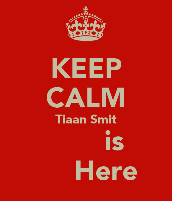 KEEP CALM Tiaan Smit         is       Here