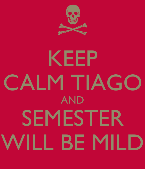 KEEP CALM TIAGO AND SEMESTER WILL BE MILD