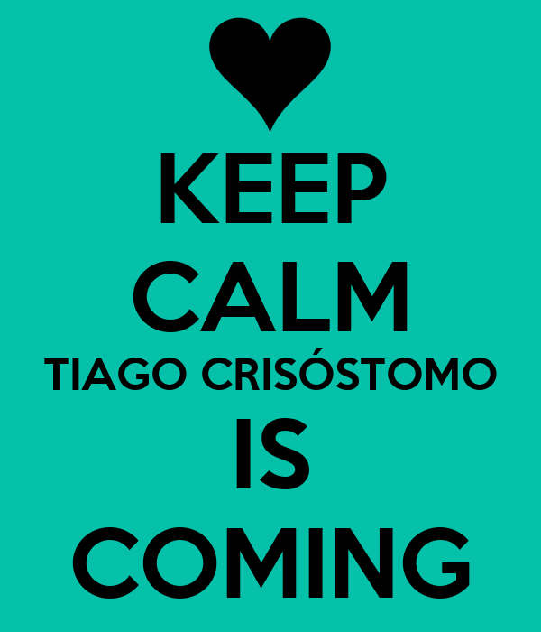 KEEP CALM TIAGO CRISÓSTOMO IS COMING