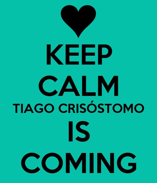 KEEP CALM TIAGO CRISÓSTOMO IS COMING