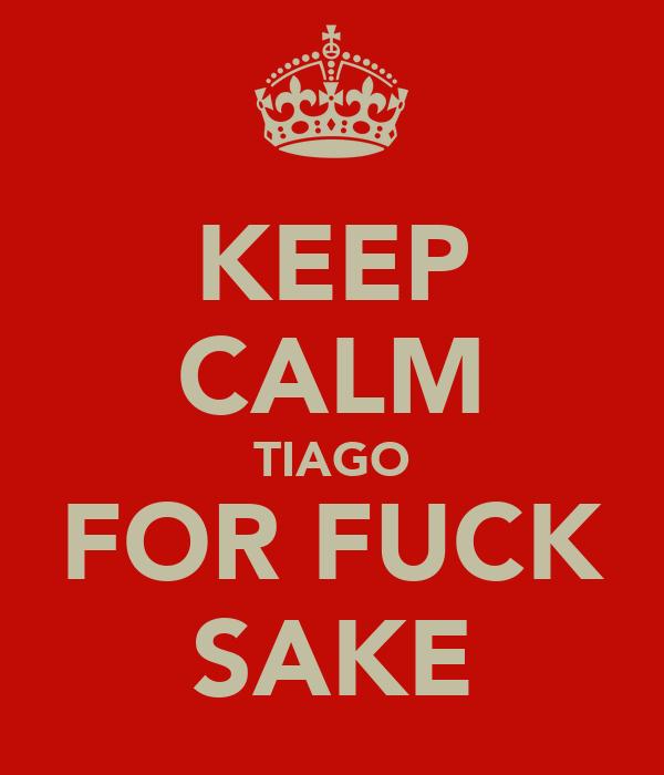 KEEP CALM TIAGO FOR FUCK SAKE