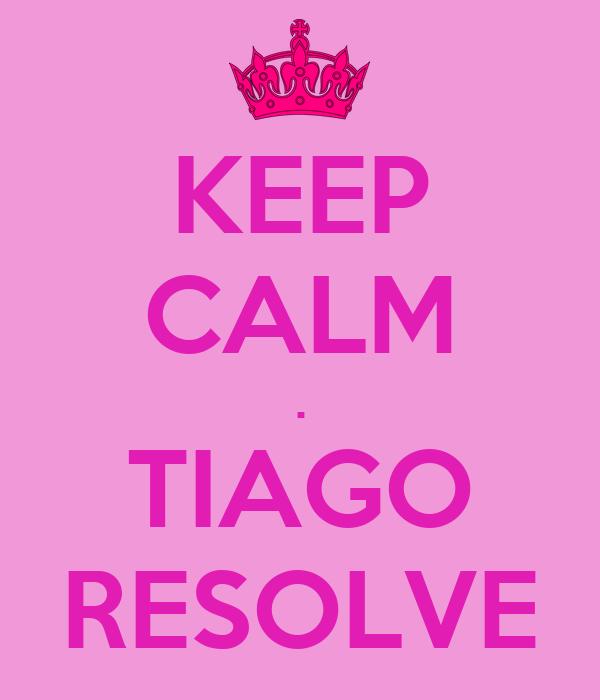 KEEP CALM . TIAGO RESOLVE