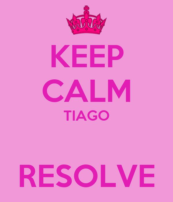 KEEP CALM TIAGO  RESOLVE