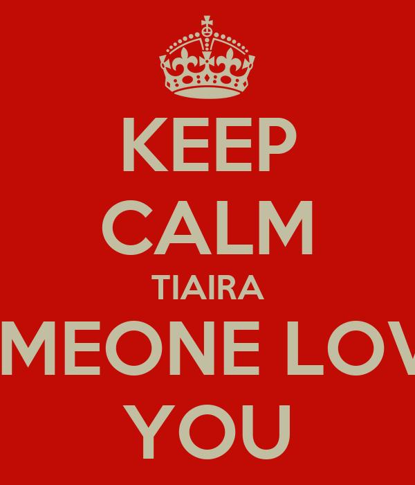 KEEP CALM TIAIRA SOMEONE LOVES YOU