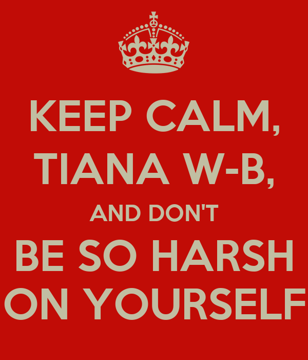 KEEP CALM, TIANA W-B, AND DON'T BE SO HARSH ON YOURSELF