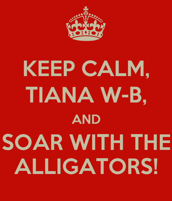 KEEP CALM, TIANA W-B, AND SOAR WITH THE ALLIGATORS!