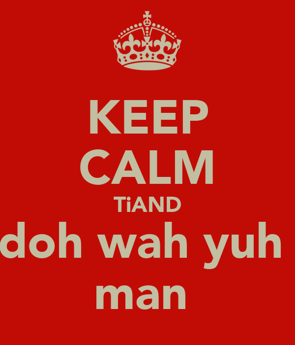 KEEP CALM TiAND doh wah yuh  man
