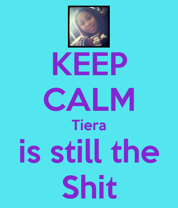 KEEP CALM Tiera is still the Shit