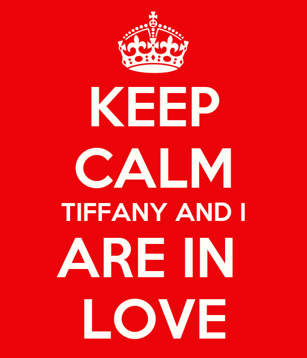 KEEP CALM TIFFANY AND I ARE IN  LOVE