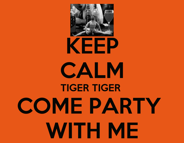 KEEP CALM TIGER TIGER  COME PARTY  WITH ME