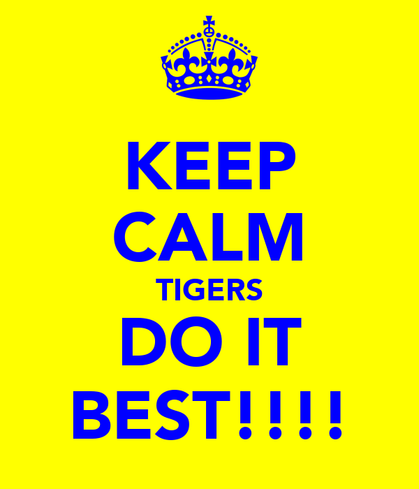 KEEP CALM TIGERS DO IT BEST!!!!