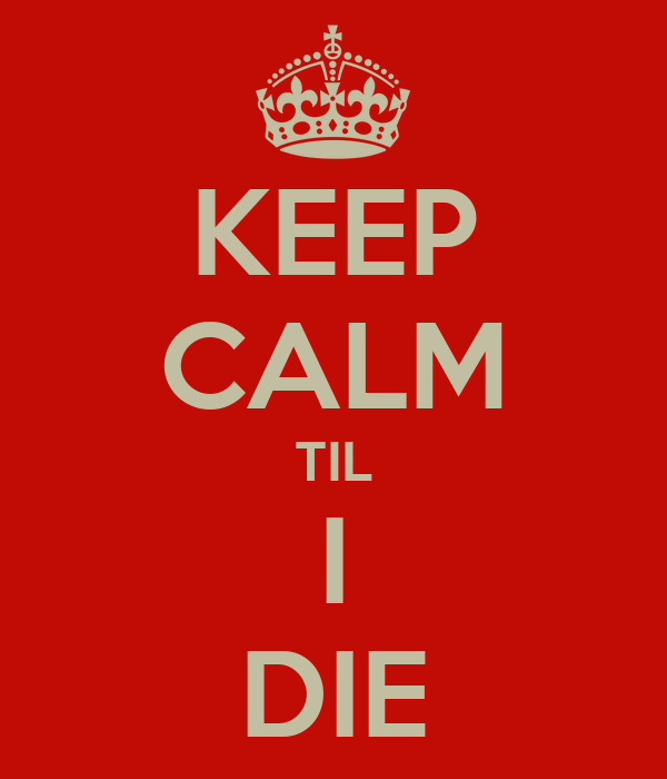 KEEP CALM TIL I DIE