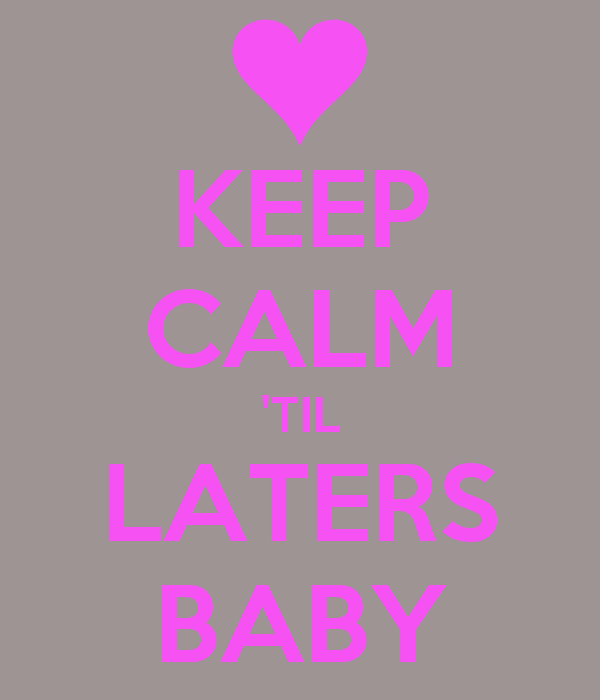 KEEP CALM 'TIL LATERS BABY