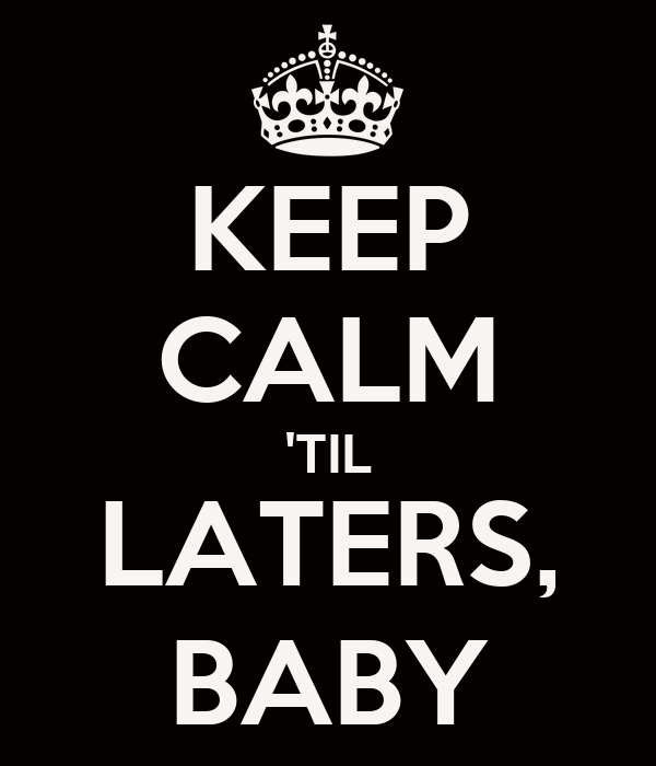 KEEP CALM 'TIL LATERS, BABY