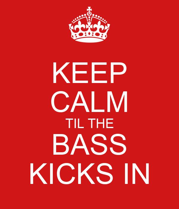 KEEP CALM TIL THE BASS KICKS IN