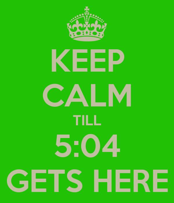 KEEP CALM TILL 5:04 GETS HERE
