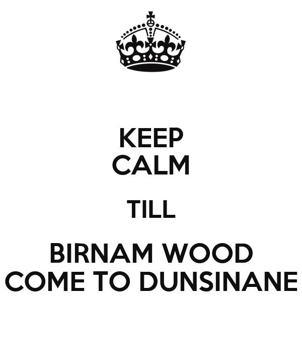 KEEP CALM TILL BIRNAM WOOD COME TO DUNSINANE