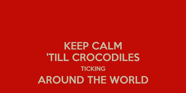 KEEP CALM 'TILL CROCODILES TICKING AROUND THE WORLD