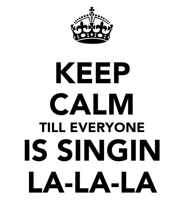 KEEP CALM TILL EVERYONE IS SINGIN LA-LA-LA