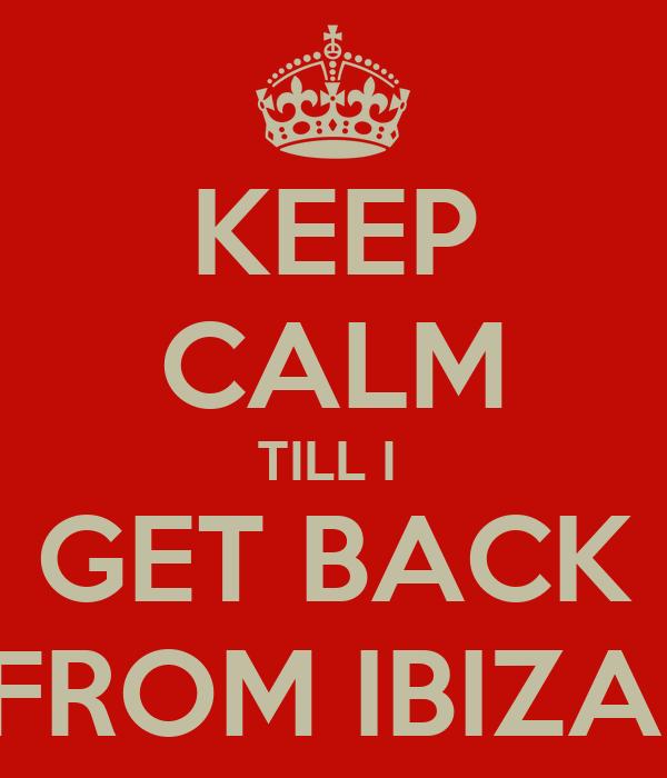 KEEP CALM TILL I  GET BACK FROM IBIZA!