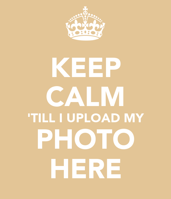 KEEP CALM 'TILL I UPLOAD MY PHOTO HERE