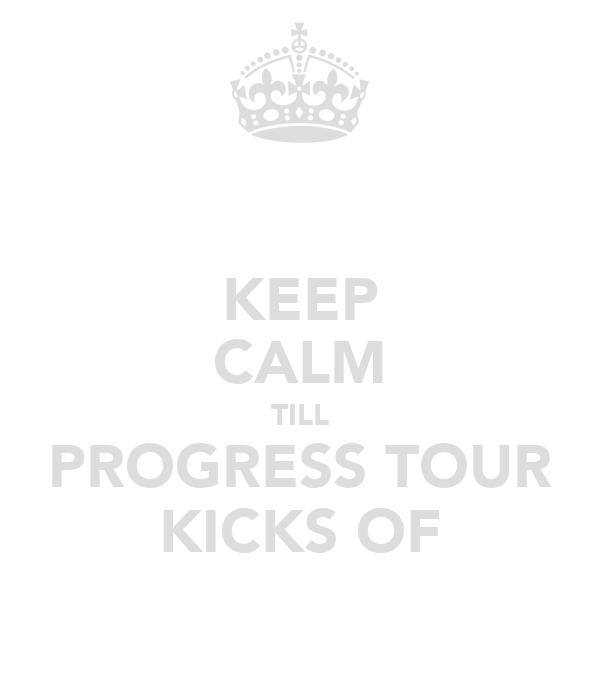 KEEP CALM TILL PROGRESS TOUR KICKS OF