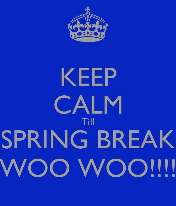 KEEP CALM Till SPRING BREAK WOO WOO!!!!