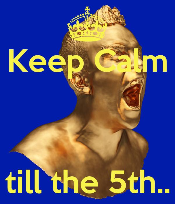 Keep Calm    till the 5th..