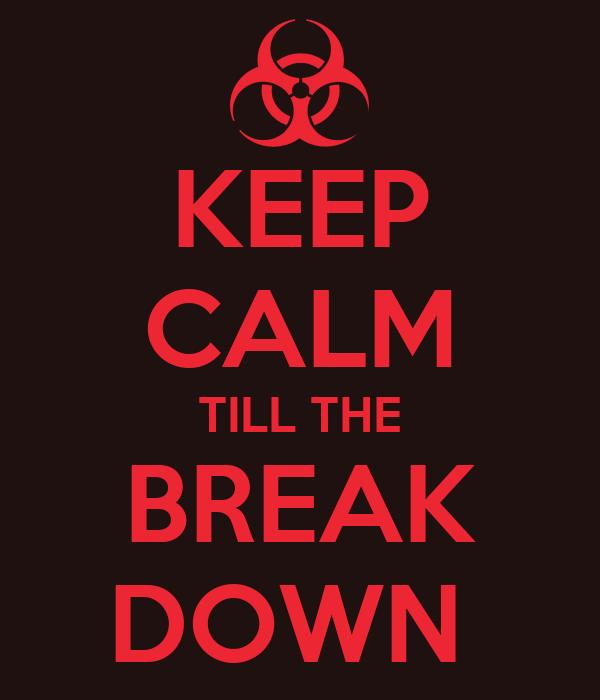 KEEP CALM TILL THE BREAK DOWN