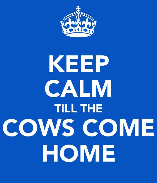 KEEP CALM TILL THE COWS COME HOME