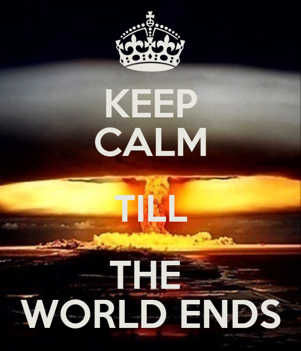 KEEP CALM TILL THE  WORLD ENDS