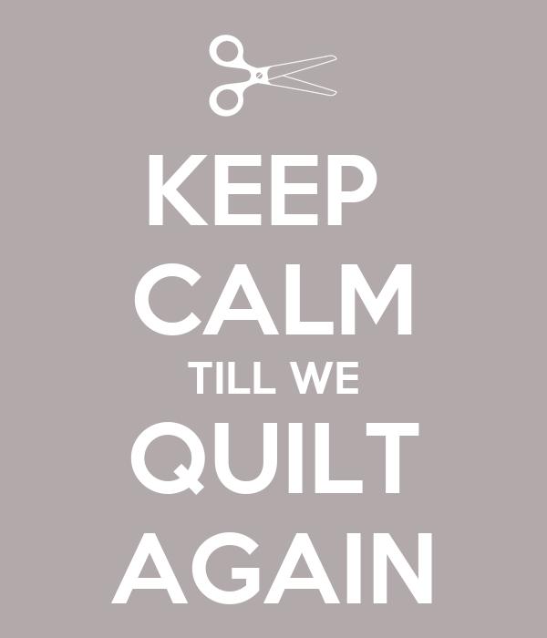 KEEP  CALM TILL WE QUILT AGAIN