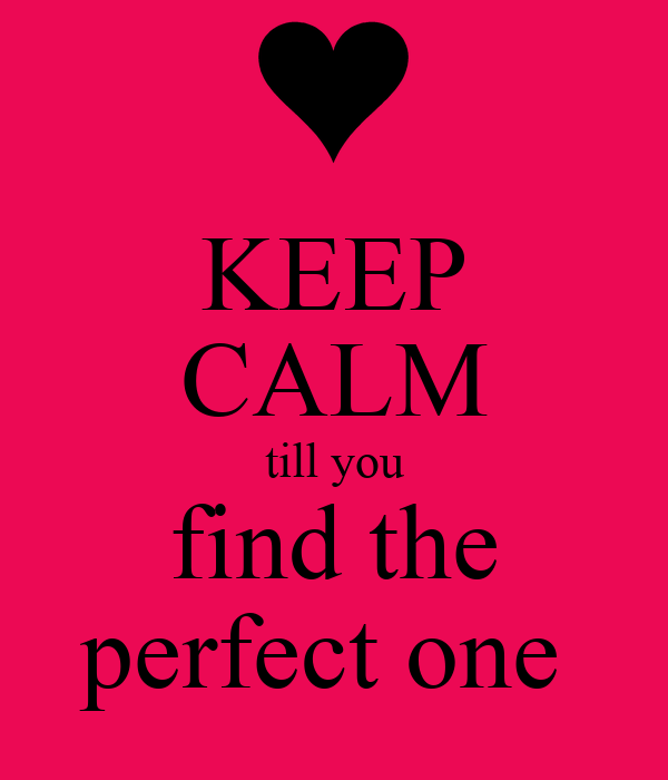 KEEP CALM till you find the perfect one