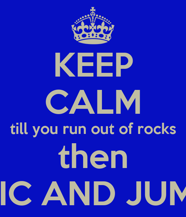 KEEP CALM till you run out of rocks then PANIC AND JUMP IN