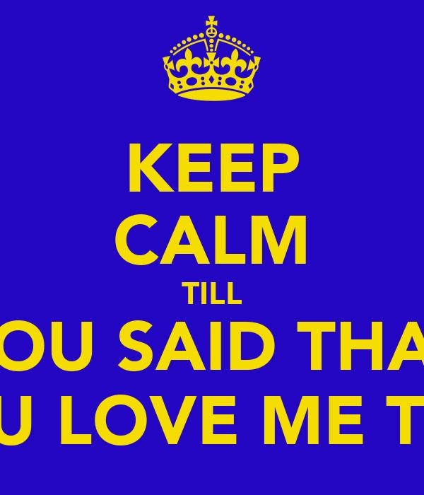 KEEP CALM TILL YOU SAID THAT YOU LOVE ME TOO