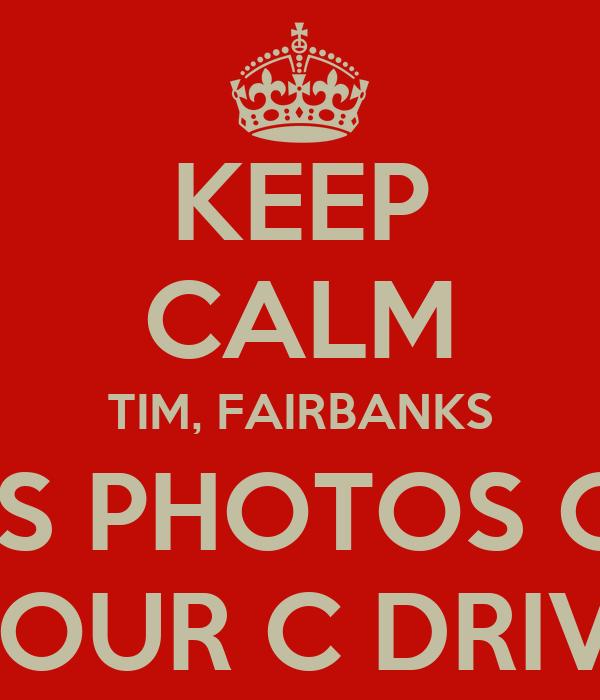 KEEP CALM TIM, FAIRBANKS HAS PHOTOS OFF YOUR C DRIVE